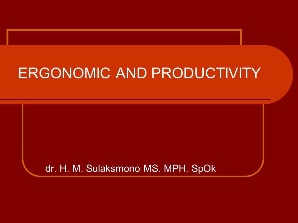 ERGONOMIC AND PRODUCTIVITY dr. H. M. Sulaksmono MS. MPH. SpOk