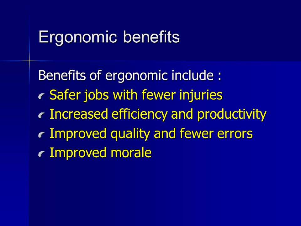 Ergonomic benefits Benefits of ergonomic include : Safer jobs with fewer injuries Increased efficiency and productivity Improved quality and fewer err