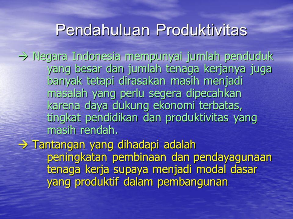 Pendahuluan Produktivitas  Negara Indonesia mempunyai jumlah penduduk yang besar dan jumlah tenaga kerjanya juga banyak tetapi dirasakan masih menjadi masalah yang perlu segera dipecahkan karena daya dukung ekonomi terbatas, tingkat pendidikan dan produktivitas yang masih rendah.