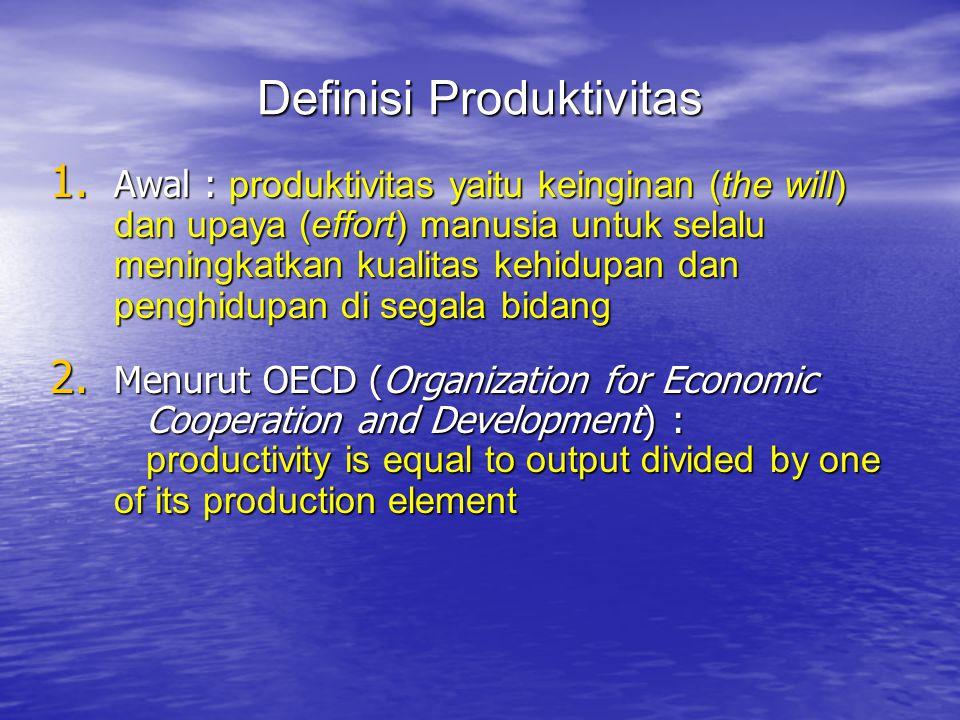 Definisi Produktivitas 1. Awal : produktivitas yaitu keinginan (the will) dan upaya (effort) manusia untuk selalu meningkatkan kualitas kehidupan dan