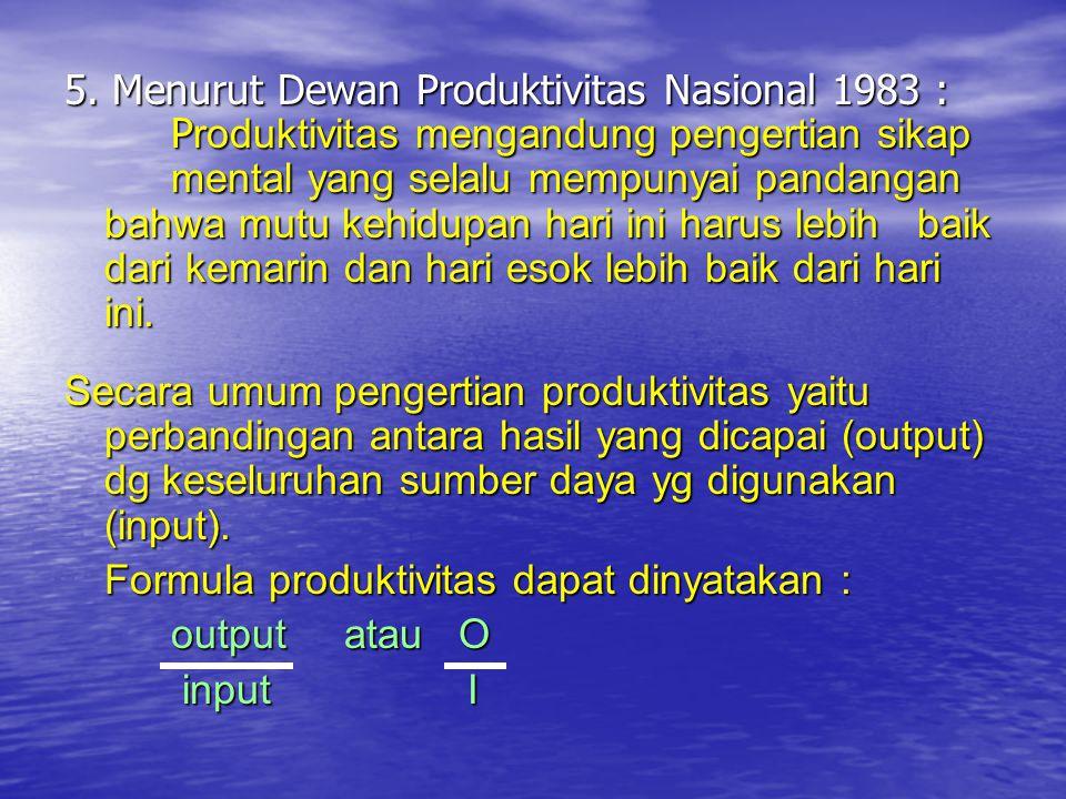 5. Menurut Dewan Produktivitas Nasional 1983 : P roduktivitas mengandung pengertian sikap mental yang selalu mempunyai pandangan bahwa mutu kehidupan