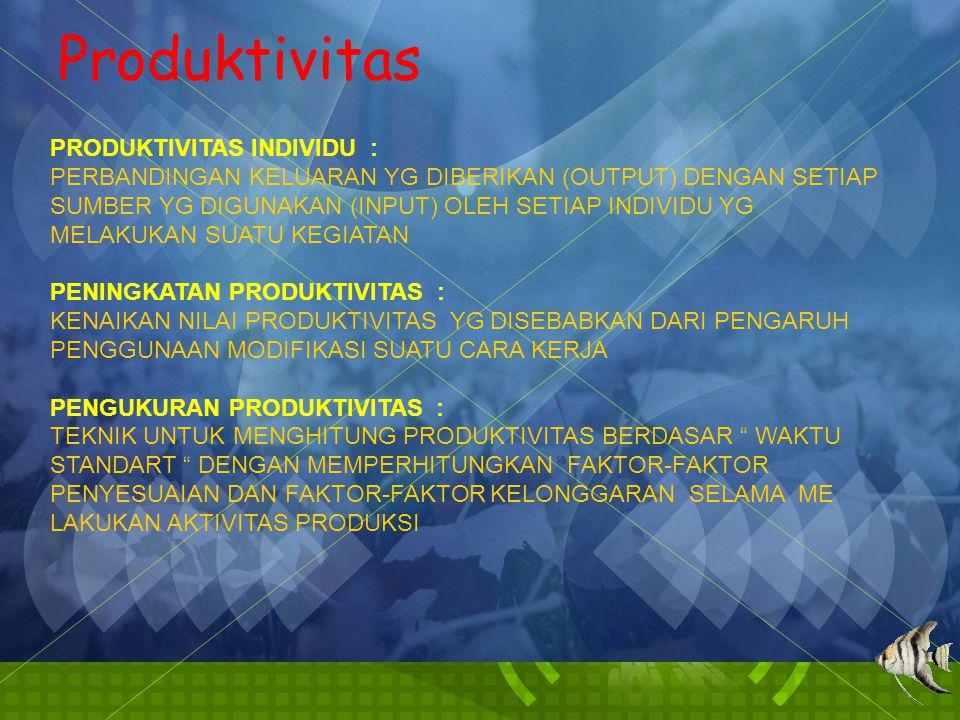 Produktivitas PRODUKTIVITAS INDIVIDU : PERBANDINGAN KELUARAN YG DIBERIKAN (OUTPUT) DENGAN SETIAP SUMBER YG DIGUNAKAN (INPUT) OLEH SETIAP INDIVIDU YG MELAKUKAN SUATU KEGIATAN PENINGKATAN PRODUKTIVITAS : KENAIKAN NILAI PRODUKTIVITAS YG DISEBABKAN DARI PENGARUH PENGGUNAAN MODIFIKASI SUATU CARA KERJA PENGUKURAN PRODUKTIVITAS : TEKNIK UNTUK MENGHITUNG PRODUKTIVITAS BERDASAR WAKTU STANDART DENGAN MEMPERHITUNGKAN FAKTOR-FAKTOR PENYESUAIAN DAN FAKTOR-FAKTOR KELONGGARAN SELAMA ME LAKUKAN AKTIVITAS PRODUKSI
