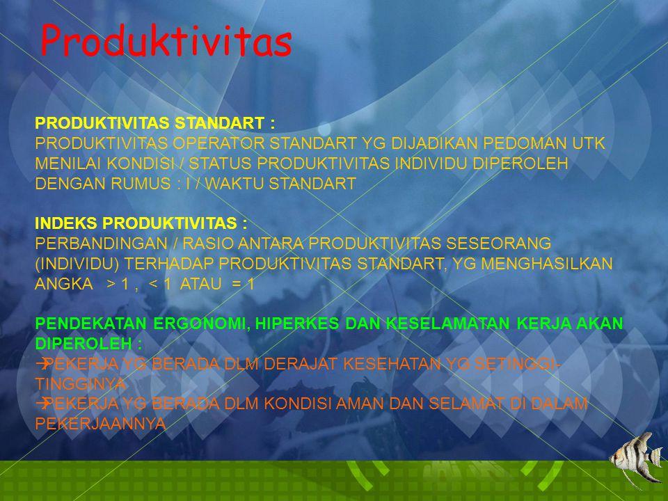 Produktivitas PRODUKTIVITAS STANDART : PRODUKTIVITAS OPERATOR STANDART YG DIJADIKAN PEDOMAN UTK MENILAI KONDISI / STATUS PRODUKTIVITAS INDIVIDU DIPEROLEH DENGAN RUMUS : I / WAKTU STANDART INDEKS PRODUKTIVITAS : PERBANDINGAN / RASIO ANTARA PRODUKTIVITAS SESEORANG (INDIVIDU) TERHADAP PRODUKTIVITAS STANDART, YG MENGHASILKAN ANGKA > 1, < 1 ATAU = 1 PENDEKATAN ERGONOMI, HIPERKES DAN KESELAMATAN KERJA AKAN DIPEROLEH :  PEKERJA YG BERADA DLM DERAJAT KESEHATAN YG SETINGGI- TINGGINYA  PEKERJA YG BERADA DLM KONDISI AMAN DAN SELAMAT DI DALAM PEKERJAANNYA