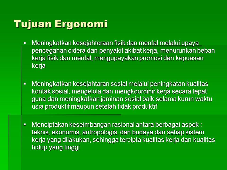 Tujuan Ergonomi  Meningkatkan kesejahteraan fisik dan mental melalui upaya pencegahan cidera dan penyakit akibat kerja, menurunkan beban kerja fisik
