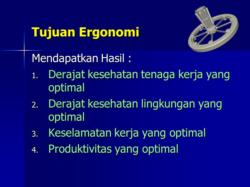 Tujuan Ergonomi Mendapatkan Hasil : 1. Derajat kesehatan tenaga kerja yang optimal 2. Derajat kesehatan lingkungan yang optimal 3. Keselamatan kerja y