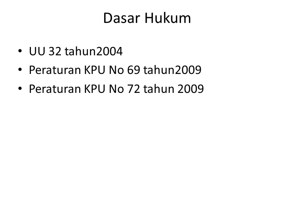 Dasar Hukum UU 32 tahun2004 Peraturan KPU No 69 tahun2009 Peraturan KPU No 72 tahun 2009