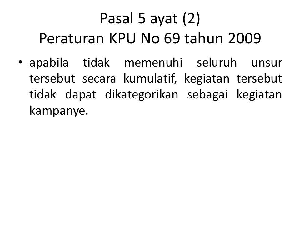 Pasal 5 ayat (2) Peraturan KPU No 69 tahun 2009 apabila tidak memenuhi seluruh unsur tersebut secara kumulatif, kegiatan tersebut tidak dapat dikatego