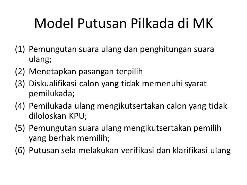 Model Putusan Pilkada di MK (1)Pemungutan suara ulang dan penghitungan suara ulang; (2)Menetapkan pasangan terpilih (3)Diskualifikasi calon yang tidak