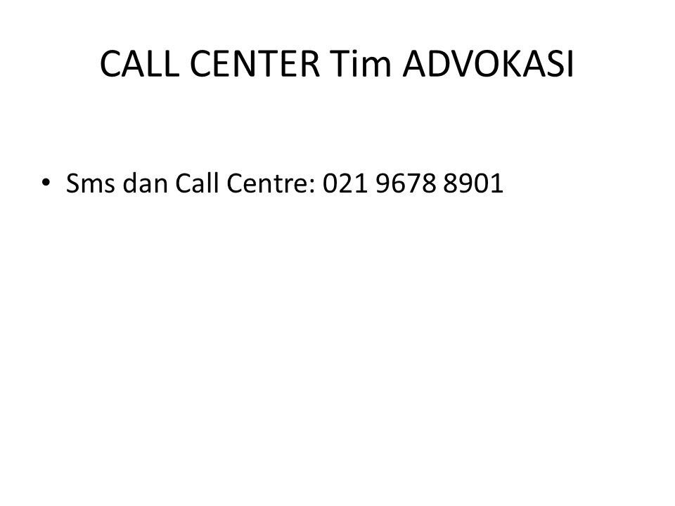 CALL CENTER Tim ADVOKASI Sms dan Call Centre: 021 9678 8901