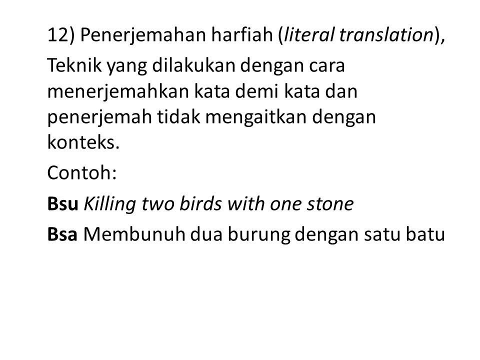 12) Penerjemahan harfiah (literal translation), Teknik yang dilakukan dengan cara menerjemahkan kata demi kata dan penerjemah tidak mengaitkan dengan