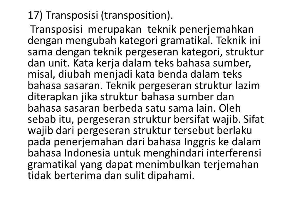 17) Transposisi (transposition). Transposisi merupakan teknik penerjemahkan dengan mengubah kategori gramatikal. Teknik ini sama dengan teknik pergese