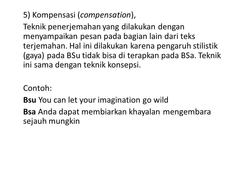 5) Kompensasi (compensation), Teknik penerjemahan yang dilakukan dengan menyampaikan pesan pada bagian lain dari teks terjemahan. Hal ini dilakukan ka