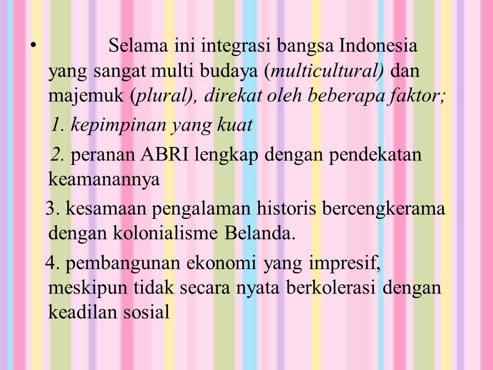 Selama ini integrasi bangsa Indonesia yang sangat multi budaya (multicultural) dan majemuk (plural), direkat oleh beberapa faktor; 1.