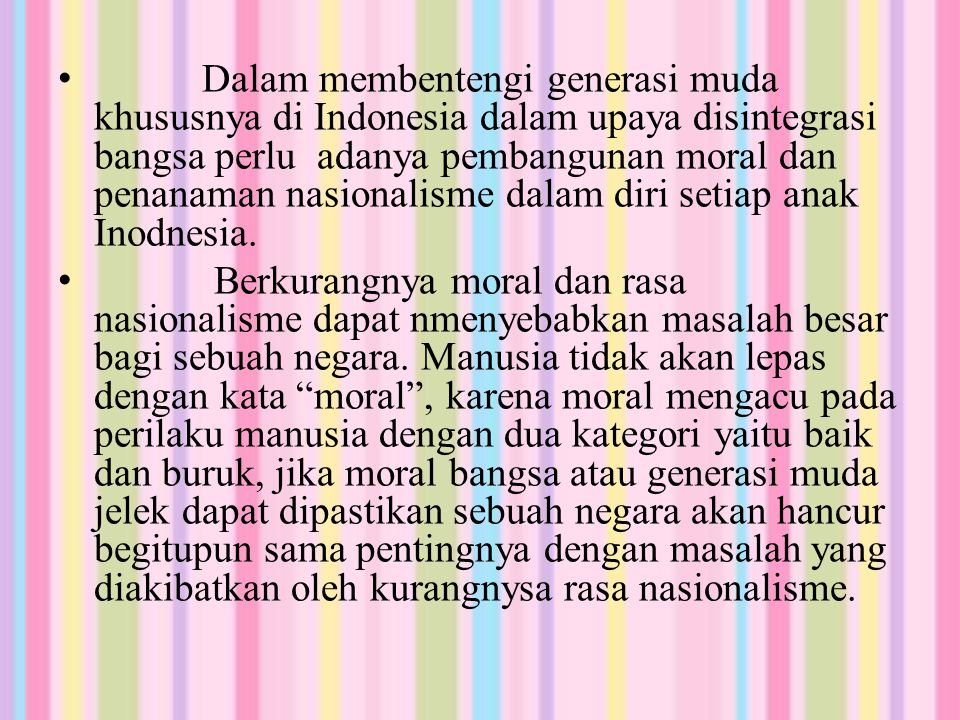 Dalam membentengi generasi muda khususnya di Indonesia dalam upaya disintegrasi bangsa perlu adanya pembangunan moral dan penanaman nasionalisme dalam