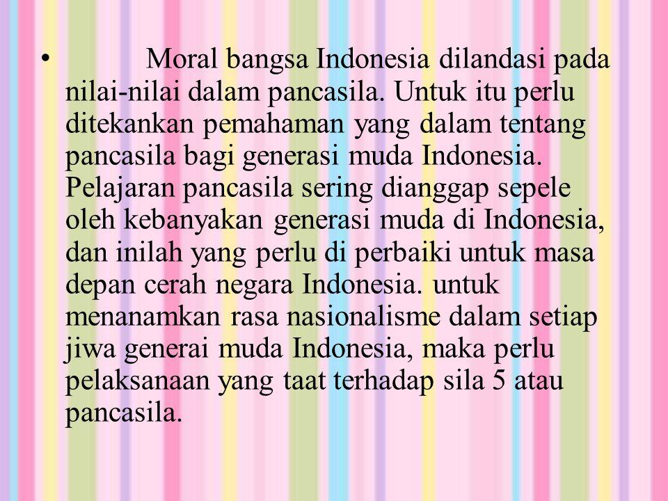 Moral bangsa Indonesia dilandasi pada nilai-nilai dalam pancasila. Untuk itu perlu ditekankan pemahaman yang dalam tentang pancasila bagi generasi mud