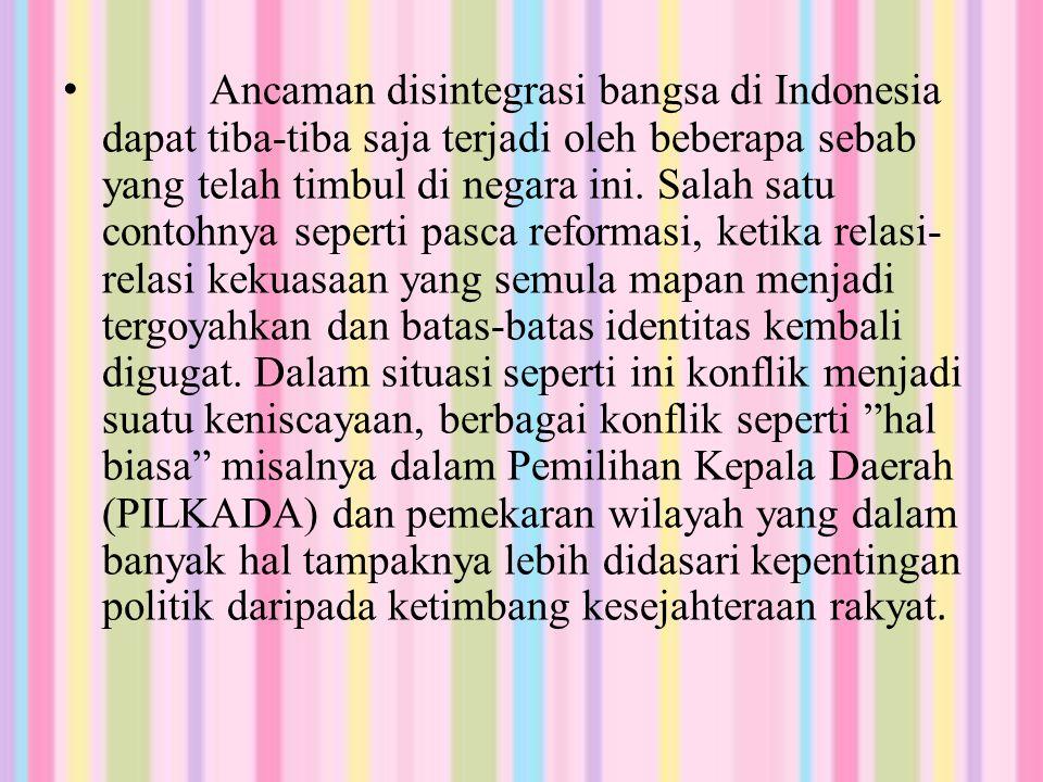 Ancaman disintegrasi bangsa di Indonesia dapat tiba-tiba saja terjadi oleh beberapa sebab yang telah timbul di negara ini. Salah satu contohnya sepert