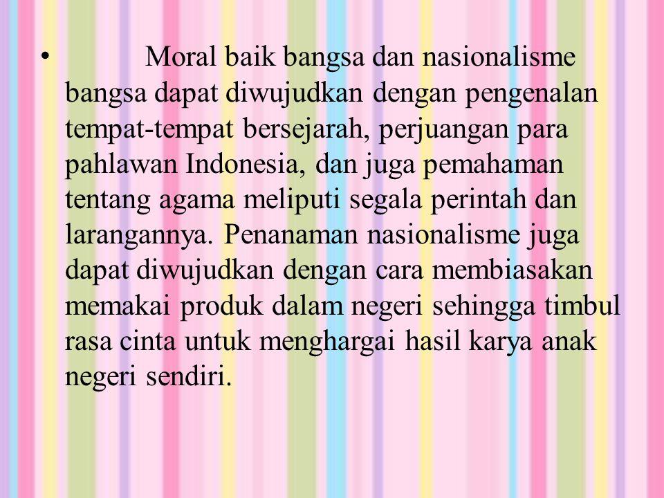Moral baik bangsa dan nasionalisme bangsa dapat diwujudkan dengan pengenalan tempat-tempat bersejarah, perjuangan para pahlawan Indonesia, dan juga pemahaman tentang agama meliputi segala perintah dan larangannya.