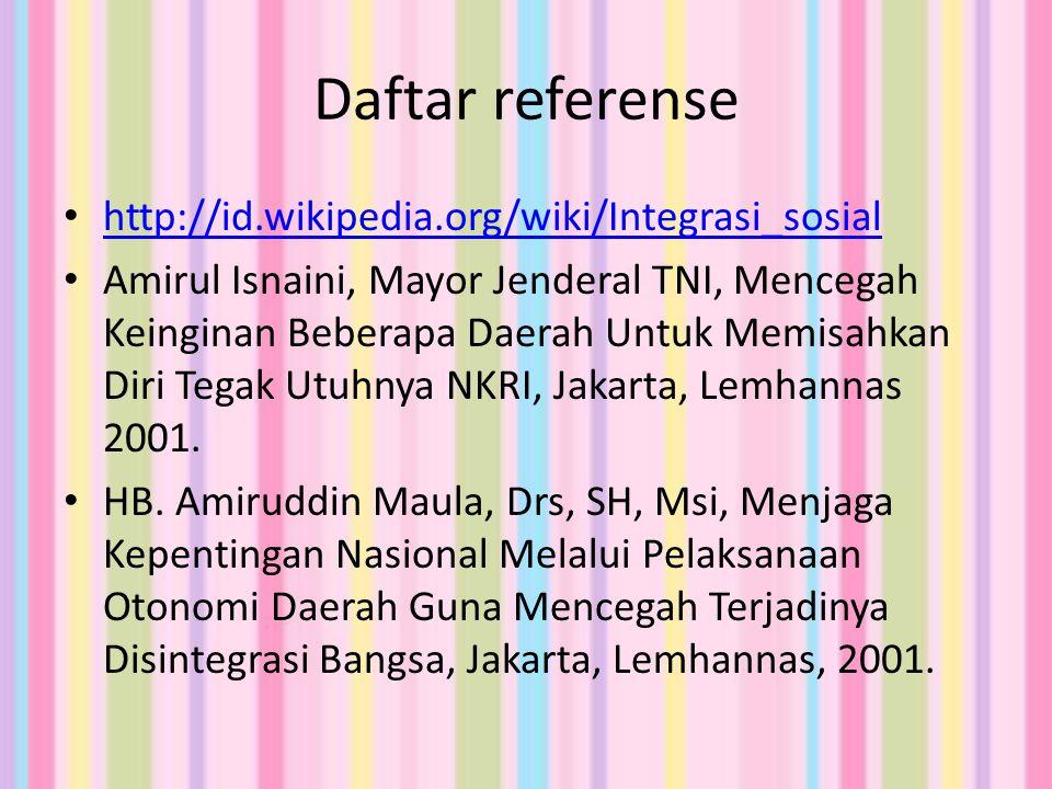 Daftar referense http://id.wikipedia.org/wiki/Integrasi_sosial Amirul Isnaini, Mayor Jenderal TNI, Mencegah Keinginan Beberapa Daerah Untuk Memisahkan Diri Tegak Utuhnya NKRI, Jakarta, Lemhannas 2001.