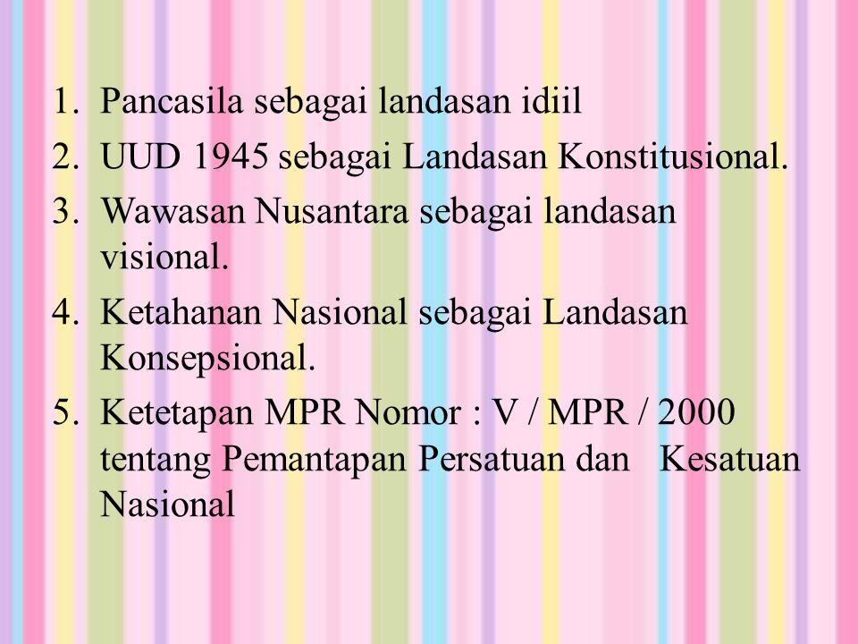 1.Pancasila sebagai landasan idiil 2.UUD 1945 sebagai Landasan Konstitusional. 3.Wawasan Nusantara sebagai landasan visional. 4.Ketahanan Nasional seb
