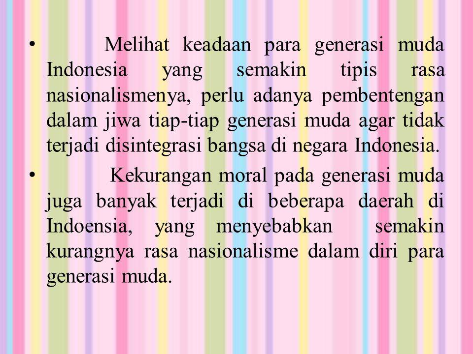 Melihat keadaan para generasi muda Indonesia yang semakin tipis rasa nasionalismenya, perlu adanya pembentengan dalam jiwa tiap-tiap generasi muda aga