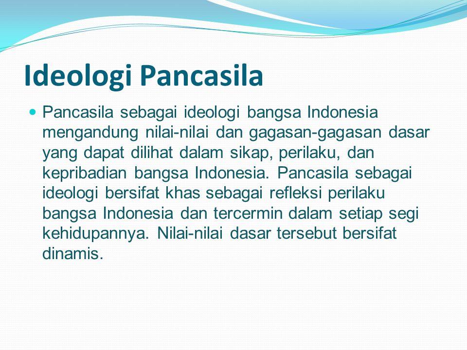 Pancasila sebagai ideologi bangsa Indonesia mengandung nilai-nilai dan gagasan-gagasan dasar yang dapat dilihat dalam sikap, perilaku, dan kepribadian bangsa Indonesia.