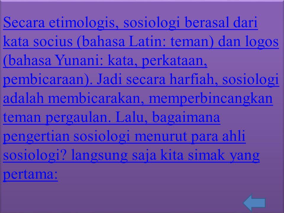 Secara etimologis, sosiologi berasal dari kata socius (bahasa Latin: teman) dan logos (bahasa Yunani: kata, perkataan, pembicaraan). Jadi secara harfi
