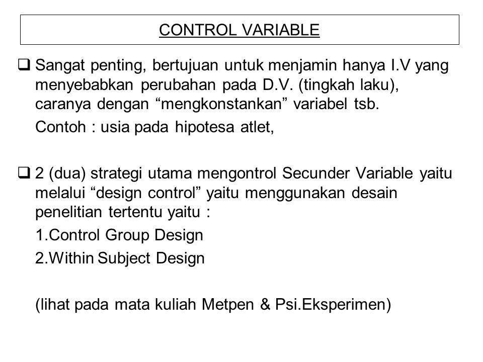 "CONTROL VARIABLE  Sangat penting, bertujuan untuk menjamin hanya I.V yang menyebabkan perubahan pada D.V. (tingkah laku), caranya dengan ""mengkonstan"