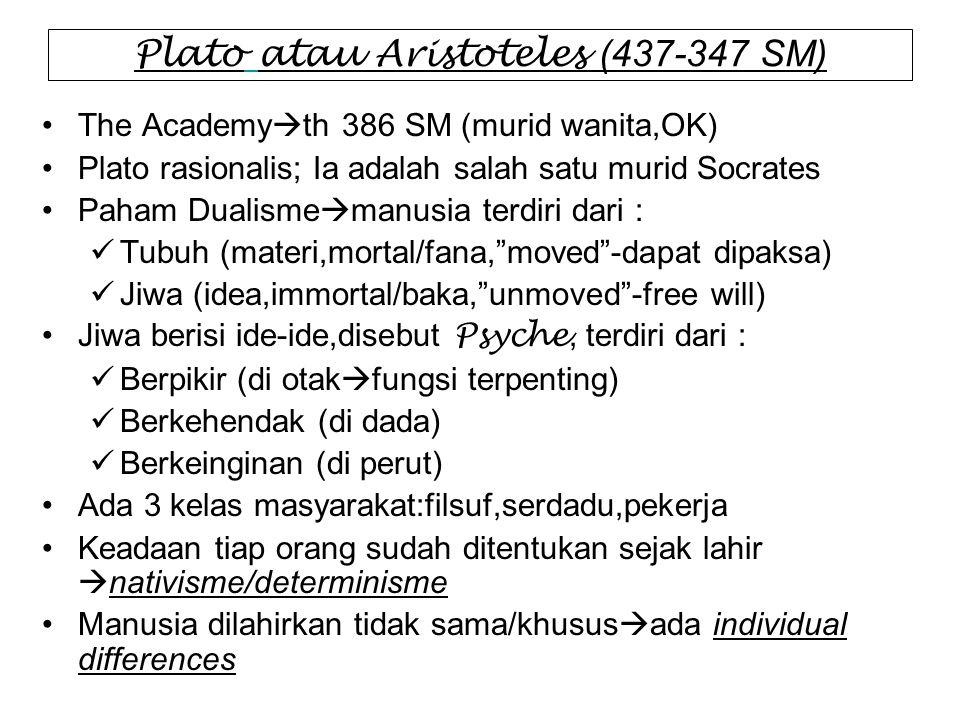 Plato atau Aristoteles (437-347 SM) The Academy  th 386 SM (murid wanita,OK) Plato rasionalis; Ia adalah salah satu murid Socrates Paham Dualisme  m