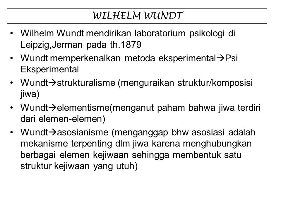 WILHELM WUNDT Wilhelm Wundt mendirikan laboratorium psikologi di Leipzig,Jerman pada th.1879 Wundt memperkenalkan metoda eksperimental  Psi Eksperime