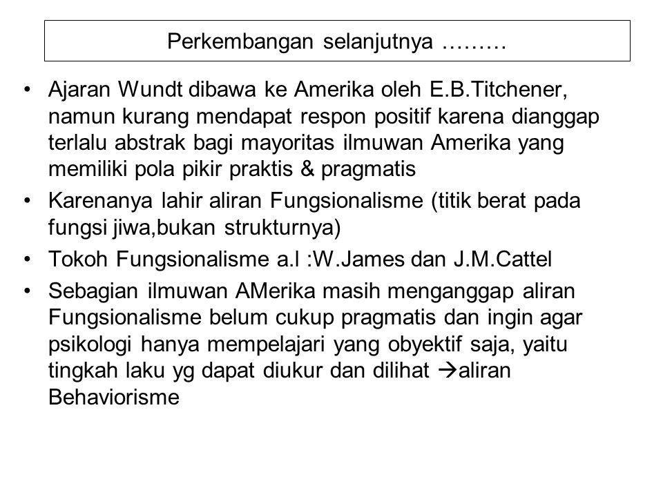 Perkembangan selanjutnya ……… Ajaran Wundt dibawa ke Amerika oleh E.B.Titchener, namun kurang mendapat respon positif karena dianggap terlalu abstrak b