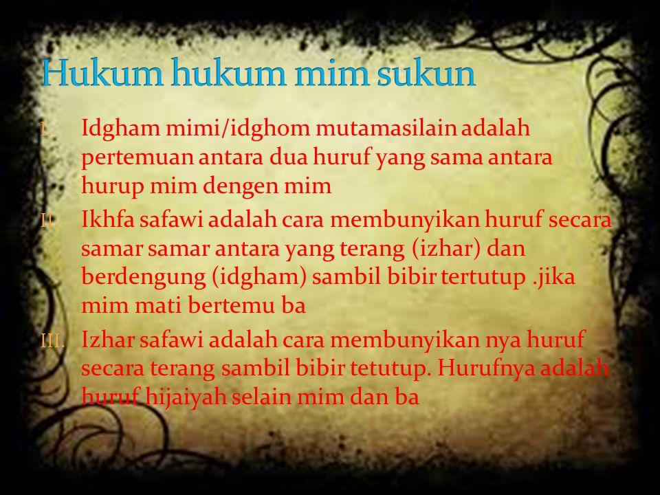 I. Idgham mimi/idghom mutamasilain adalah pertemuan antara dua huruf yang sama antara hurup mim dengen mim II. Ikhfa safawi adalah cara membunyikan hu
