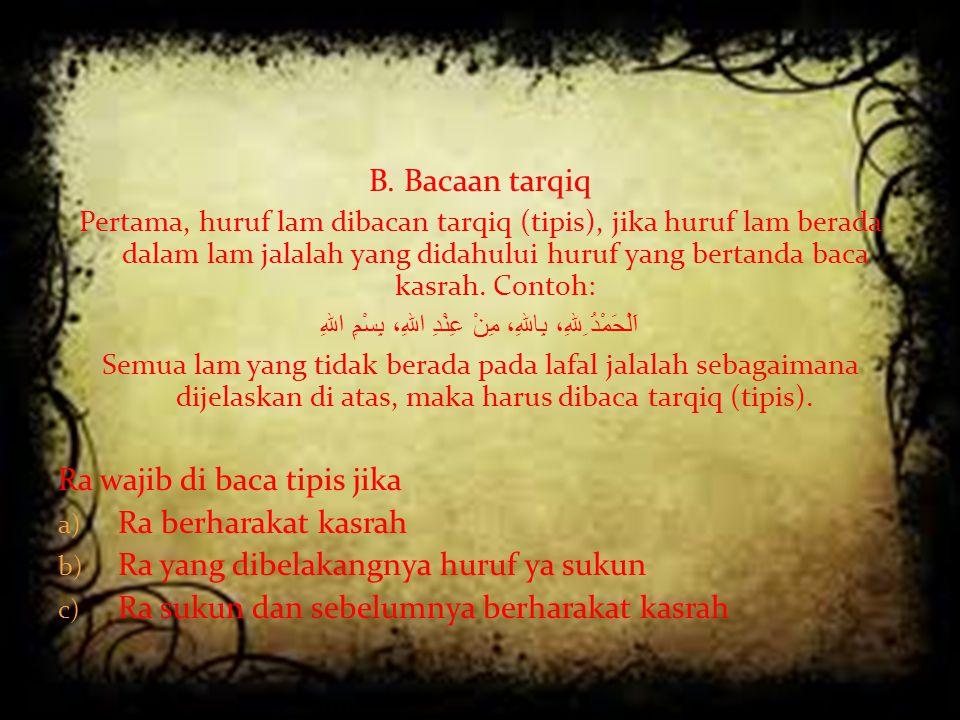 B. Bacaan tarqiq Pertama, huruf lam dibacan tarqiq (tipis), jika huruf lam berada dalam lam jalalah yang didahului huruf yang bertanda baca kasrah. Co
