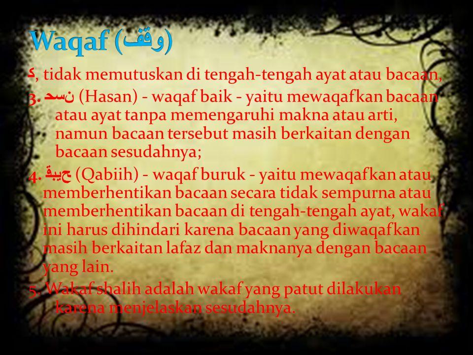 ﻛ, tidak memutuskan di tengah-tengah ayat atau bacaan, 3. ﺣﺴﻦ (Hasan) - waqaf baik - yaitu mewaqafkan bacaan atau ayat tanpa memengaruhi makna atau ar