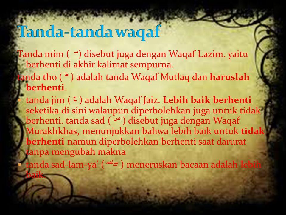 Tanda mim ( مـ ) disebut juga dengan Waqaf Lazim. yaitu berhenti di akhir kalimat sempurna. tanda tho ( ﻁ ) adalah tanda Waqaf Mutlaq dan haruslah ber