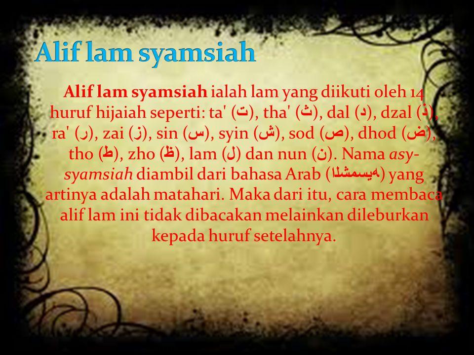 Alif lam syamsiah ialah lam yang diikuti oleh 14 huruf hijaiah seperti: ta' ( ت ), tha' ( ث ), dal ( د ), dzal ( ذ ), ra' ( ر ), zai ( ز ), sin ( س ),
