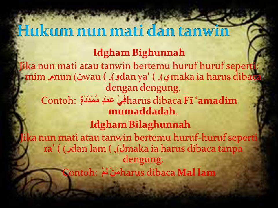 Idgham Bighunnah Jika nun mati atau tanwin bertemu huruf huruf seperti: mim م, nun ن ) wau ( و ), dan ya' ( ي ), maka ia harus dibaca dengan dengung.