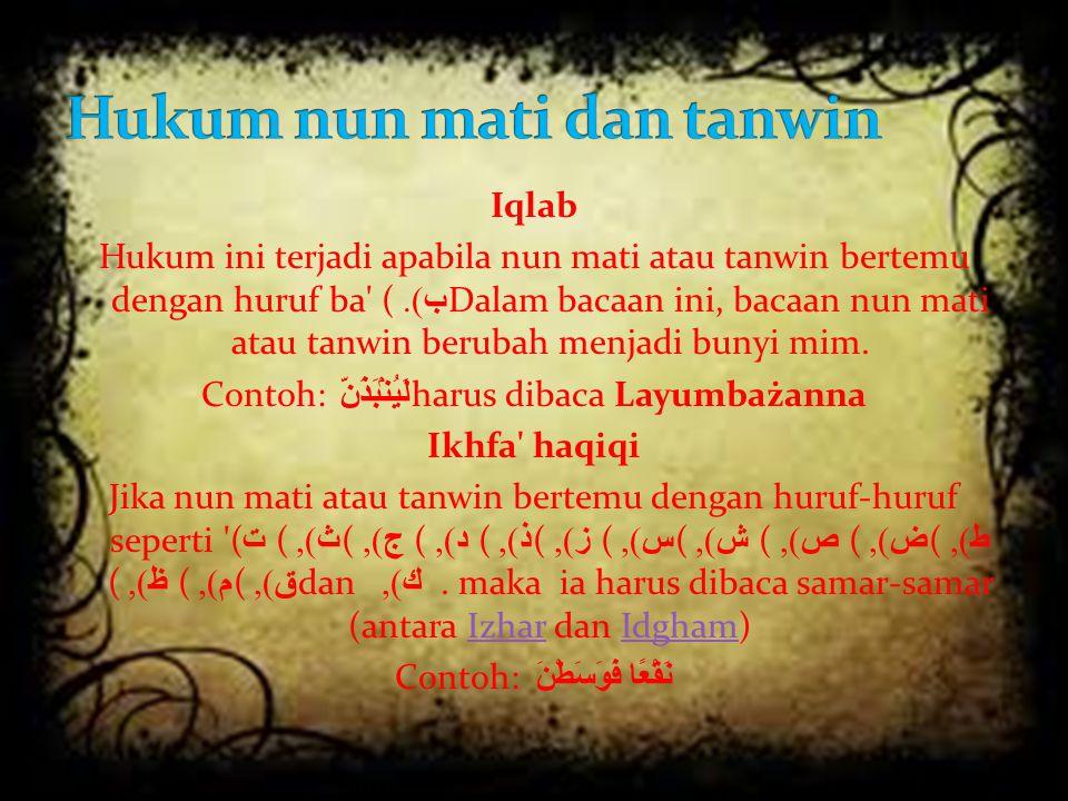 Iqlab Hukum ini terjadi apabila nun mati atau tanwin bertemu dengan huruf ba' ( ب ). Dalam bacaan ini, bacaan nun mati atau tanwin berubah menjadi bun