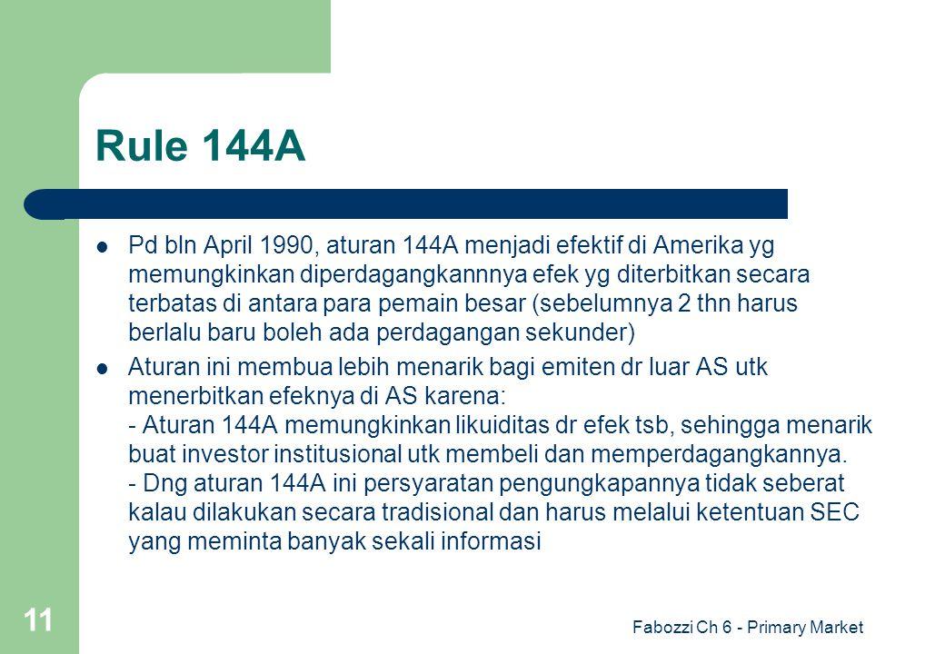 Fabozzi Ch 6 - Primary Market 11 Rule 144A Pd bln April 1990, aturan 144A menjadi efektif di Amerika yg memungkinkan diperdagangkannnya efek yg diterb