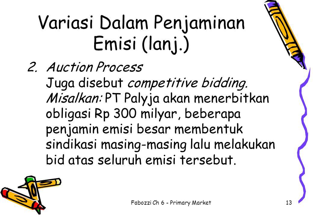 Fabozzi Ch 6 - Primary Market13 Variasi Dalam Penjaminan Emisi (lanj.) 2.Auction Process Juga disebut competitive bidding. Misalkan: PT Palyja akan me