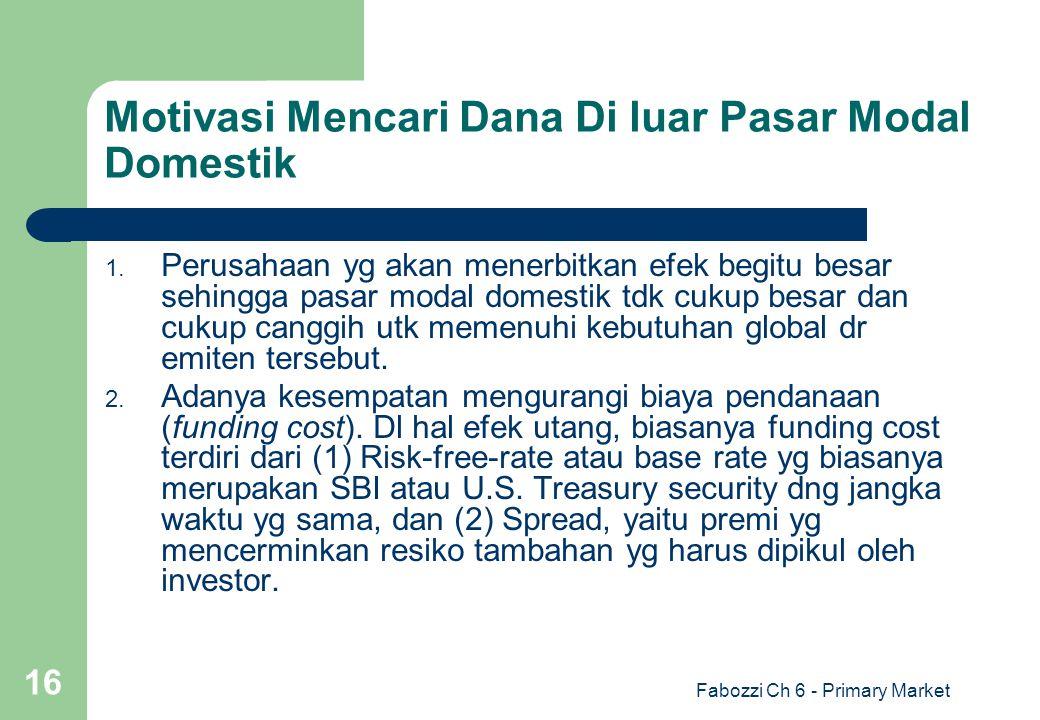 Fabozzi Ch 6 - Primary Market 16 Motivasi Mencari Dana Di luar Pasar Modal Domestik 1. Perusahaan yg akan menerbitkan efek begitu besar sehingga pasar