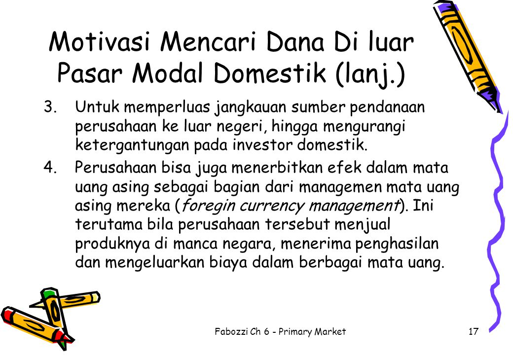Fabozzi Ch 6 - Primary Market17 Motivasi Mencari Dana Di luar Pasar Modal Domestik (lanj.) 3.Untuk memperluas jangkauan sumber pendanaan perusahaan ke
