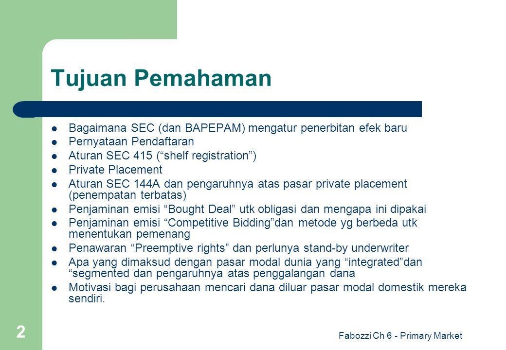 "Fabozzi Ch 6 - Primary Market 2 Tujuan Pemahaman Bagaimana SEC (dan BAPEPAM) mengatur penerbitan efek baru Pernyataan Pendaftaran Aturan SEC 415 (""she"