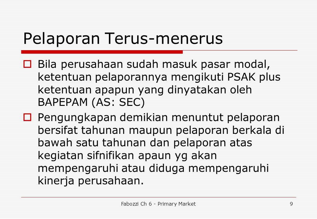 Fabozzi Ch 6 - Primary Market9 Pelaporan Terus-menerus  Bila perusahaan sudah masuk pasar modal, ketentuan pelaporannya mengikuti PSAK plus ketentuan