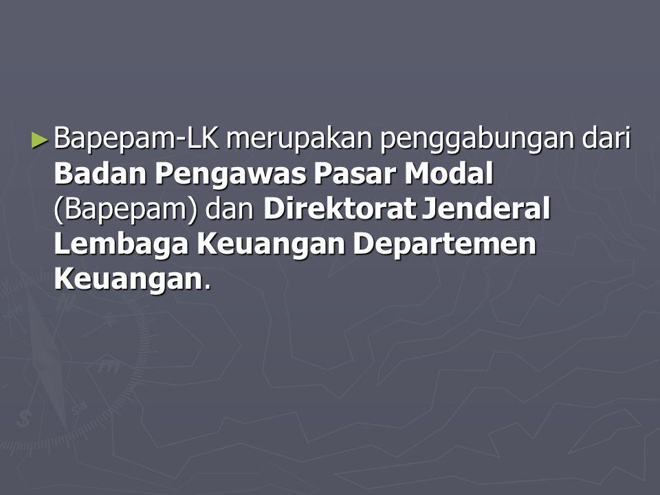 ► Bapepam-LK merupakan penggabungan dari Badan Pengawas Pasar Modal (Bapepam) dan Direktorat Jenderal Lembaga Keuangan Departemen Keuangan.