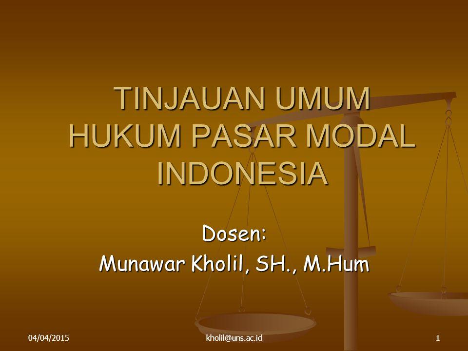 04/04/2015kholil@uns.ac.id1 TINJAUAN UMUM HUKUM PASAR MODAL INDONESIA Dosen: Munawar Kholil, SH., M.Hum