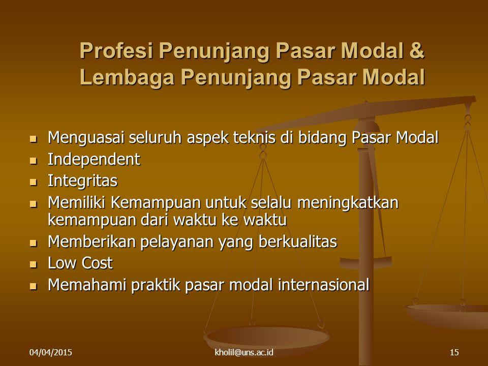 04/04/2015kholil@uns.ac.id15 Profesi Penunjang Pasar Modal & Lembaga Penunjang Pasar Modal Menguasai seluruh aspek teknis di bidang Pasar Modal Mengua