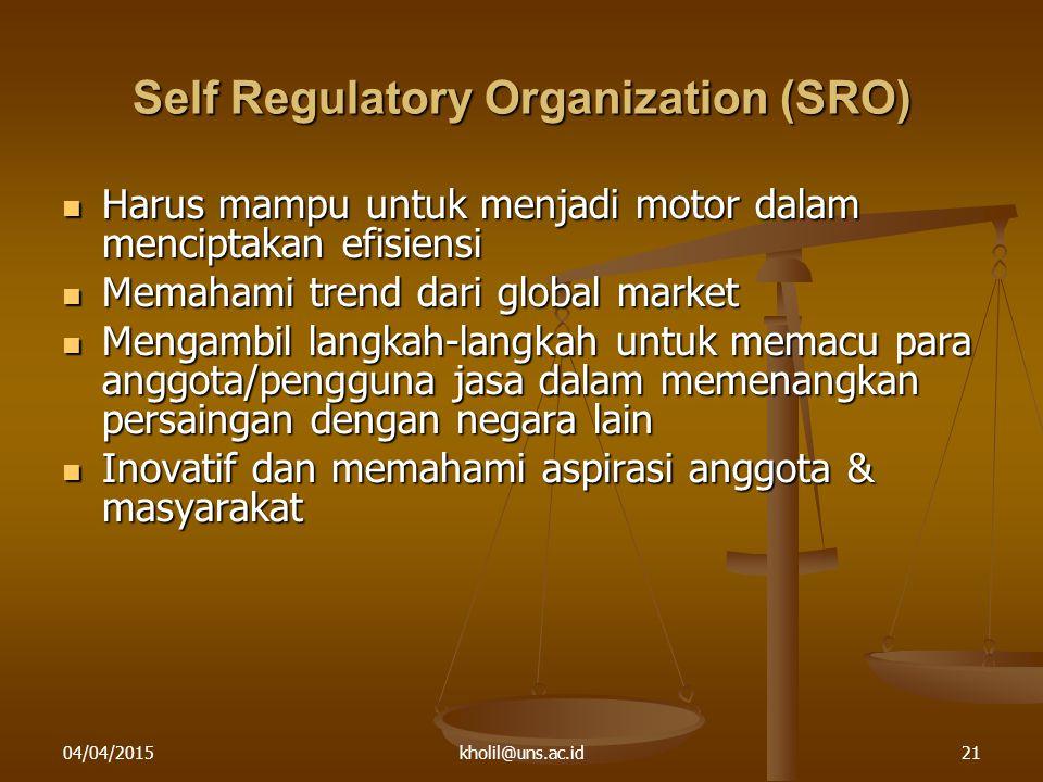 04/04/2015kholil@uns.ac.id21 Self Regulatory Organization (SRO) Harus mampu untuk menjadi motor dalam menciptakan efisiensi Harus mampu untuk menjadi motor dalam menciptakan efisiensi Memahami trend dari global market Memahami trend dari global market Mengambil langkah-langkah untuk memacu para anggota/pengguna jasa dalam memenangkan persaingan dengan negara lain Mengambil langkah-langkah untuk memacu para anggota/pengguna jasa dalam memenangkan persaingan dengan negara lain Inovatif dan memahami aspirasi anggota & masyarakat Inovatif dan memahami aspirasi anggota & masyarakat
