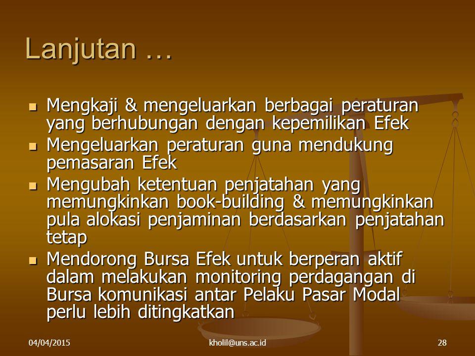 04/04/2015kholil@uns.ac.id28 Lanjutan … Mengkaji & mengeluarkan berbagai peraturan yang berhubungan dengan kepemilikan Efek Mengkaji & mengeluarkan be