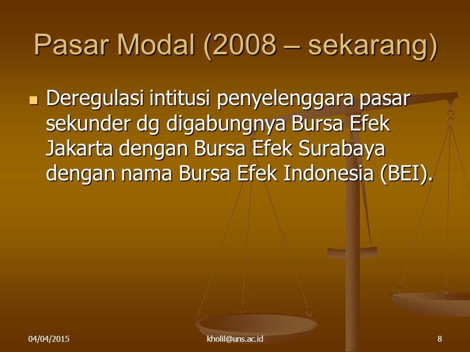 04/04/2015kholil@uns.ac.id8 Pasar Modal (2008 – sekarang) Deregulasi intitusi penyelenggara pasar sekunder dg digabungnya Bursa Efek Jakarta dengan Bu