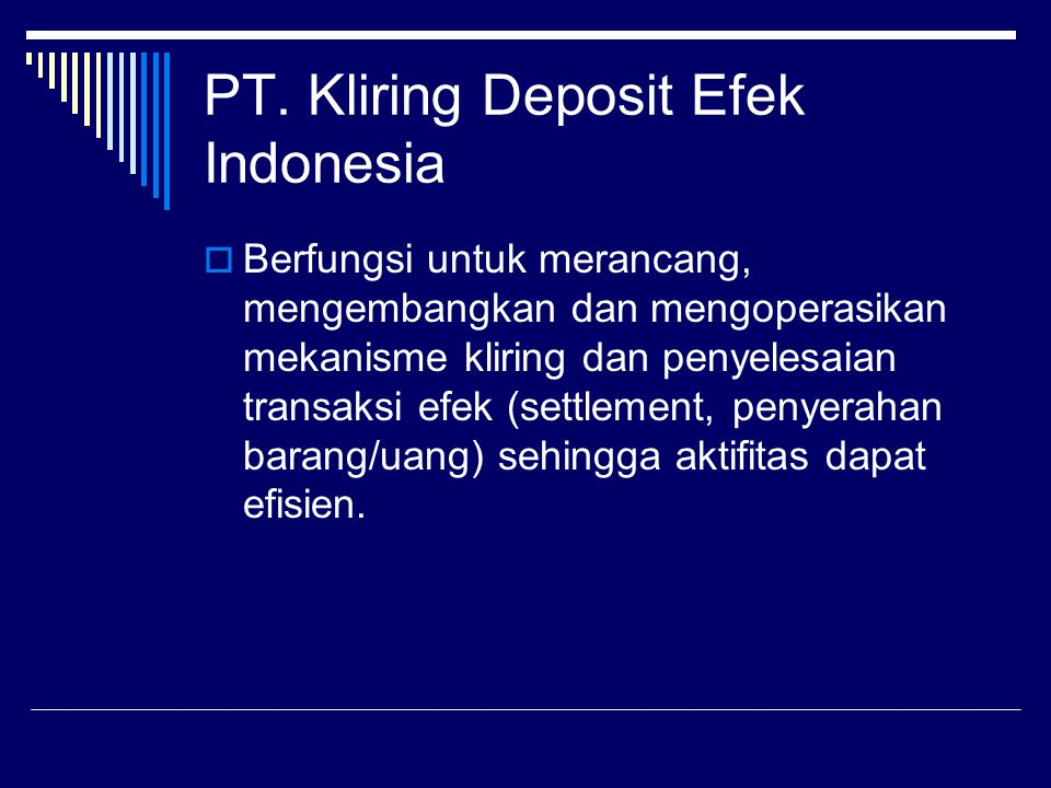 PT. Kliring Deposit Efek Indonesia  Berfungsi untuk merancang, mengembangkan dan mengoperasikan mekanisme kliring dan penyelesaian transaksi efek (se